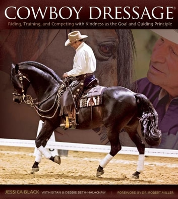 Cowboy Dressage - Riding, Training, and Competing with Kindness as the Goal and Guiding Principle ebook by Jessica Black,Eitan Beth-Halachmy,Debbie Beth-Halachmy