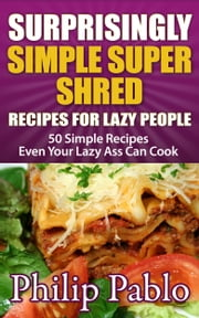 Surprisingly Simple Super Shred Diet Recipes For Lazy People: 50 Simple Ian K. Smith's Super Shred Recipes Even Your Lazy Ass Can Make ebook by Phillip Pablo