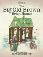 The Big Old Brown Brick House - Book 3 ebook by Artie Woodington