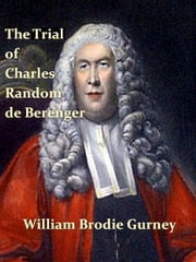 The Trial of Charles Random de Berenger, Sir Thomas Cochrane, Commonly Called Lord Cochrane, the Hon. Andrew Cochrane Johnstone, Richard Gathorne Butt, Ralph Sandom, Alexander M'Rae, John Peter Holloway, and Henry Lyte ebook by William Brodie Gurney
