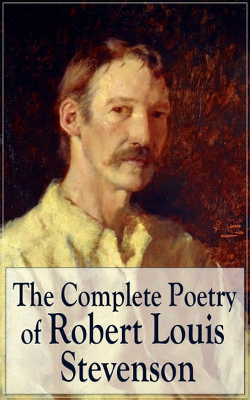 The Complete Poetry of Robert Louis Stevenson - A Child's Garden of Verses, Underwoods, Songs of Travel, Ballads and Other Poems by a prolific Scottish writer, author of Treasure Island, The Strange Case of Dr. Jekyll and Mr. Hyde, Kidnapped ebook by Robert Louis Stevenson
