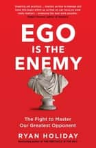 Ego is the Enemy - The Fight to Master Our Greatest Opponent ebook by Ryan Holiday