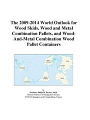 The 2009-2014 World Outlook for Wood Skids, Wood and Metal Combination Pallets, and Wood-And-Metal Combination Wood Pallet Containers ebook by ICON Group International, Inc.