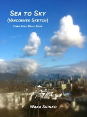 Sea to Sky (Vancouver Sketch) - Piano Solo Music Book (Late Beginner to Intermediate) ebook by Waka Shinko
