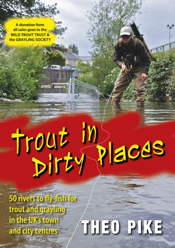 Trout in Dirty Places - 50 rivers to fly-fish for trout and grayling in the UK's towns and city centres ebook by Theo Pike