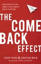 The Come Back Effect - How Hospitality Can Compel Your Church's Guests to Return ebook by Jason Young, Jonathan Malm, Andy Stanley