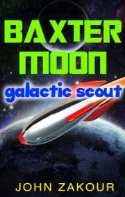 Baxter Moon: Galactic Scout ebook by John Zakour