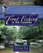Trout Fishing in the Catskills ebook by Ed Van Put, John Merwin
