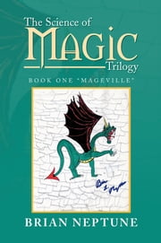 "The Science of Magic Trilogy - Book One ""Mageville"" ebook by Brian Neptune"