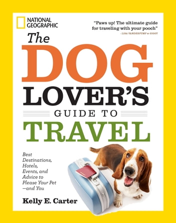 The Dog Lover's Guide to Travel - Best Destinations, Hotels, Events, and Advice to Please Your Pet-and You ebook by Kelly Carter