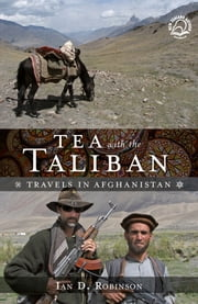 Tea with the Taliban - Travels in Afghanistan ebook by Ian D. Robinson