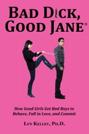 Bad Dick, Good Jane: How Good Girls Get Bad Boys to Behave, Fall in Love and Commit ebook by Lyn Kelley