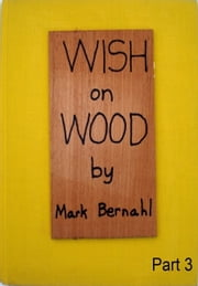 Wish On Wood Part 3 ebook by Mark Bernahl