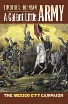 A Gallant Little Army - The Mexico City Campaign ebook by Timothy D. Johnson