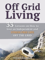 Off Grid Living: 33 Lessons on How to Live an Independent and Stress Free Life off the Grid ebook by Antonio Campbell