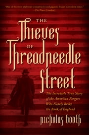 The Thieves of Threadneedle Street: The Incredible True Story of the American Forgers Who Nearly Broke the Bank of England ebook by Kobo.Web.Store.Products.Fields.ContributorFieldViewModel