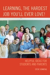 Learning, the Hardest Job You'll Ever Love! - Helpful Ideas for Students and Parents ebook by Steve Sonntag