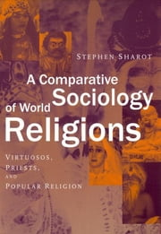 A Comparative Sociology of World Religions - Virtuosi, Priests, and Popular Religion ebook by Stephen Sharot