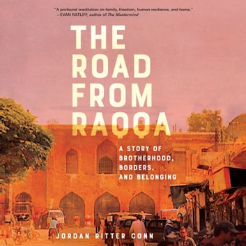 The Road from Raqqa - A Story of Brotherhood, Borders, and Belonging audiobook by Jordan Ritter Conn