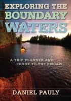 Exploring the Boundary Waters - A Trip Planner and Guide to the BWCAW eBook by Daniel Pauly