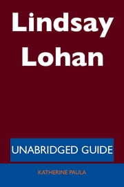 Lindsay Lohan - Unabridged Guide ebook by Katherine Paula