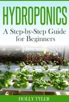 Hydroponics: A Step-by-Step Guide for Beginners ebook by Holly Tyler