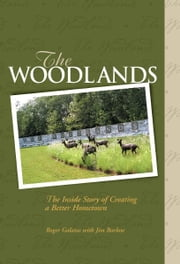 The Woodlands - The Inside Story of Creating a Better Hometown ebook by Roger Galatas,James Barlow
