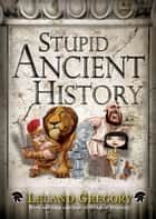 Stupid Ancient History ebook by Leland Gregory
