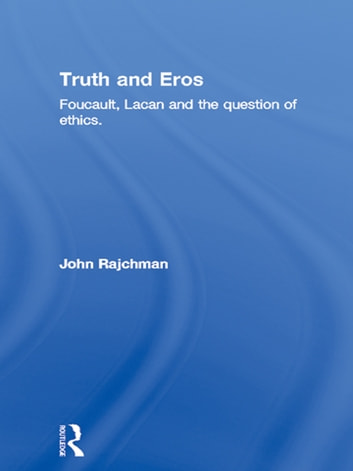 Truth and Eros - Foucault, Lacan and the question of ethics. ebook by John Rajchman
