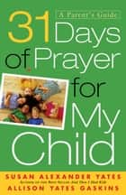 31 Days of Prayer for My Child - A Parent's Guide ebook by Susan Alexander Yates, Allison Yates Gaskins