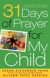 31 Days of Prayer for My Child - A Parent's Guide ebook by Susan Alexander Yates,Allison Yates Gaskins