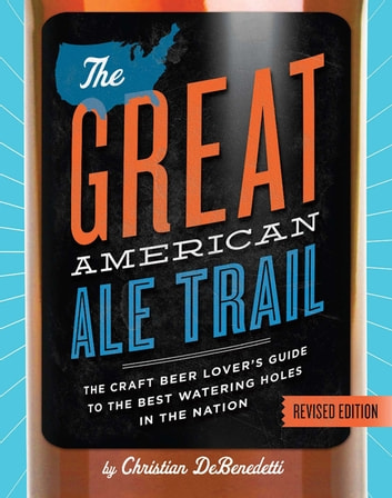 The Great American Ale Trail (Revised Edition) - The Craft Beer Lover's Guide to the Best Watering Holes in the Nation ebook by Christian DeBenedetti
