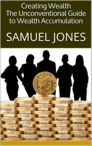 Creating Wealth: The Unconventional Guide to Wealth Accumulation ebook by Samuel Jones