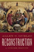 Reconstruction - A Concise History ebook by Allen C. Guelzo