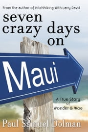 Seven Crazy Days on Maui - A True Story of Wonder & Woe ebook by Paul Dolman