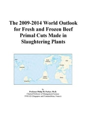 The 2009-2014 World Outlook for Fresh and Frozen Beef Primal Cuts Made in Slaughtering Plants ebook by ICON Group International, Inc.