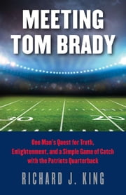 Meeting Tom Brady - One Man's Quest for Truth, Enlightenment, and a Simple Game of Catch with the Patriots Quarterback ebook by Richard J. King