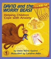 David and the Worry Beast - Helping Children Cope with Anxiety ebook by Anne Marie Guanci,Caroline Attia