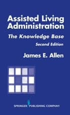Assisted Living Administration ebook by James E. Allen, PhD, MSPH, NHA, IP