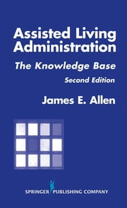 Assisted Living Administration - The Knowledge Base, Second Edition ebook by James E. Allen, PhD, MSPH, NHA, IP