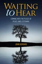 Waiting to Hear - Coming into the place of peace and listening ebook by John Gerrard