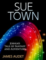 Sue Town: Joshua's Tale of Fantasy and Advenure ebook by James Audet