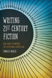 Writing 21st Century Fiction: High Impact Techniques for Exceptional Storytelling ebook by Maass, Donald