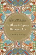 To Bless the Space Between Us ebook by John O'Donohue