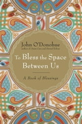 To Bless the Space Between Us - A Book of Blessings ebook by John O'Donohue