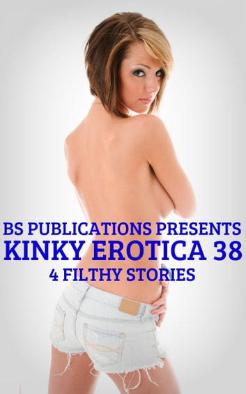 Kinky Erotica 38: 4 Filthy Stories ebook by BS Publications