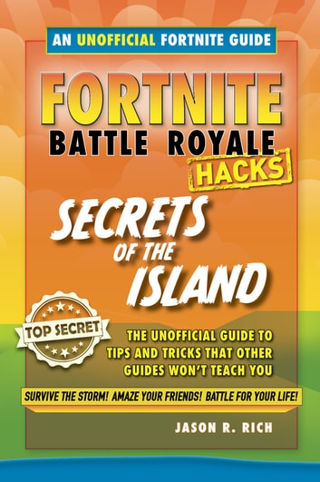 Fortnite Battle Royale Hacks: Secrets of the Island - The Unoffical Guide to Tips and Tricks That Other Guides Won't Teach You ebook by Jason R. Rich