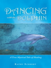 Dancing With the Dolphin - A True Mystical Tale of Healing ebook by Kathy Schmidt