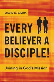 Every Believer a Disciple! - Joining in God's Mission ebook by David E. Bjork