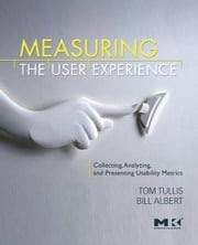 Measuring the User Experience - Collecting, Analyzing, and Presenting Usability Metrics ebook by Thomas Tullis,William Albert